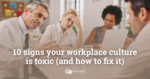 10 Signs Toxic Workplace Culture
