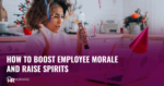 HOW TO BOOSTEMPLOYEE MORALE AND RAISE SPIRITS, HR Morning