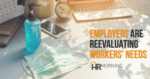 Employers are reevaluating workers' needs