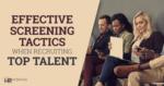 Effective screening tactics when recruiting top talent
