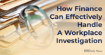 How Finance can effectively handle a workplace investigation