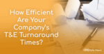 How efficient are your companys T&E turnaround times
