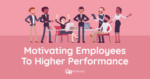 Motivating employees to higher performance