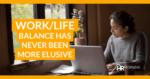 Work/Life balance has never been more elusive